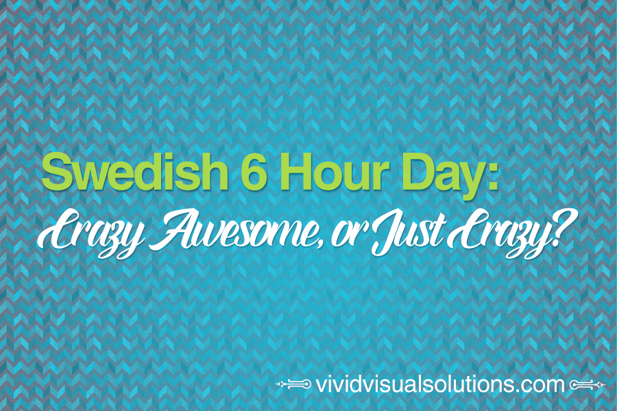 Swedish 6 hour day crazy awesome or just crazy vivid visual solutions - Hours work day efficient solutions from sweden ...